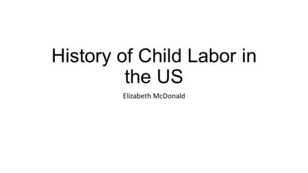 History of Child Labor in the US Elizabeth McDonald.