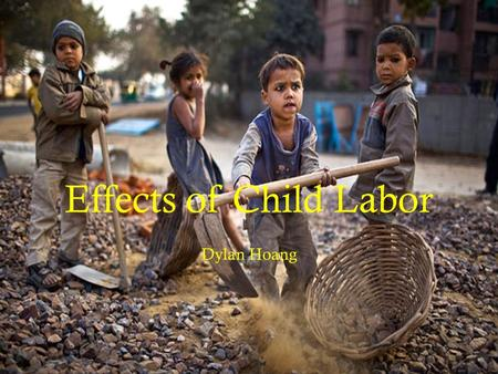 Effects of Child Labor Dylan Hoang. Economy  Believe it or not, life today has changed tremendously compared to the previous years where society actually.