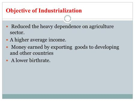 Objective of Industrialization Reduced the heavy dependence on agriculture sector. A higher average income. Money earned by exporting goods to developing.