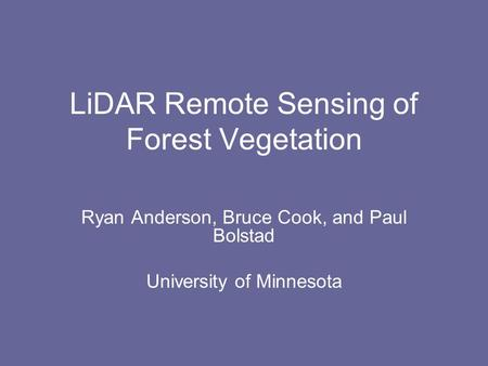 LiDAR Remote Sensing of Forest Vegetation Ryan Anderson, Bruce Cook, and Paul Bolstad University of Minnesota.