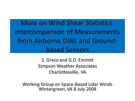 More on Wind Shear Statistics: Intercomparison of Measurements from Airborne DWL and Ground-based Sensors S. Greco and G.D. Emmitt Simpson Weather Associates.