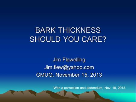 BARK THICKNESS SHOULD YOU CARE? Jim Flewelling GMUG, November 15, 2013 With a correction and addendum, Nov. 18, 2013.