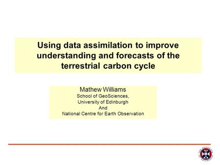 Using data assimilation to improve understanding and forecasts of the terrestrial carbon cycle Mathew Williams School of GeoSciences, University of Edinburgh.