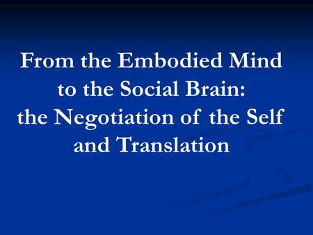 From the Embodied Mind to the Social Brain: the Negotiation of the Self and Translation.
