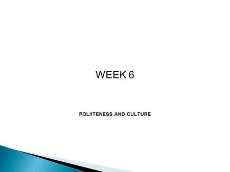 WEEK 6 POLIITENESS AND CULTURE.  The concept of politeness is crucial in any communication, but particularly in cross cultural communication  Communication.
