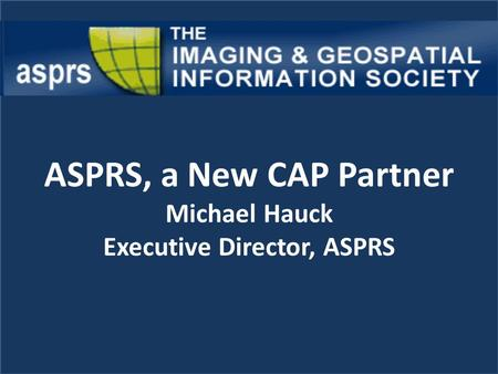 ASPRS, a New CAP Partner Michael Hauck Executive Director, ASPRS.