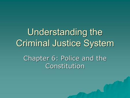 Understanding the Criminal Justice System Chapter 6: Police and the Constitution.