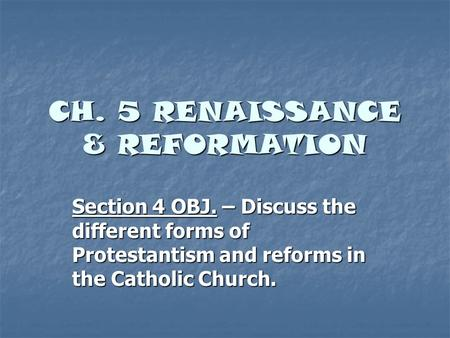 CH. 5 RENAISSANCE & REFORMATION Section 4 OBJ. – Discuss the different forms of Protestantism and reforms in the Catholic Church.