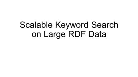 Scalable Keyword Search on Large RDF Data. Abstract Keyword search is a useful tool for exploring large RDF datasets. Existing techniques either rely.