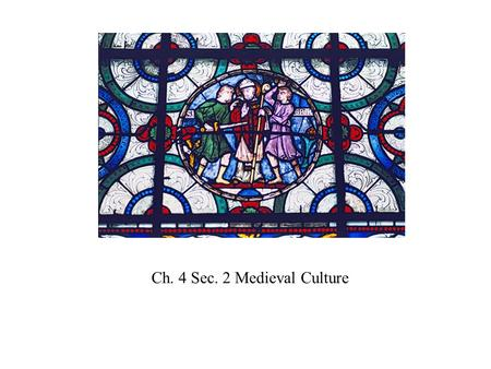 Ch. 4 Sec. 2 Medieval Culture. Flowering of Medieval Culture due to : Expansion of trade and commerce Rise of wealthy class/bourgeoisie Importance of.