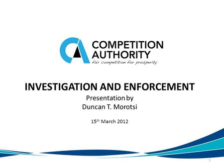 INVESTIGATION AND ENFORCEMENT Presentation by Duncan T. Morotsi 15 th March 2012 1.