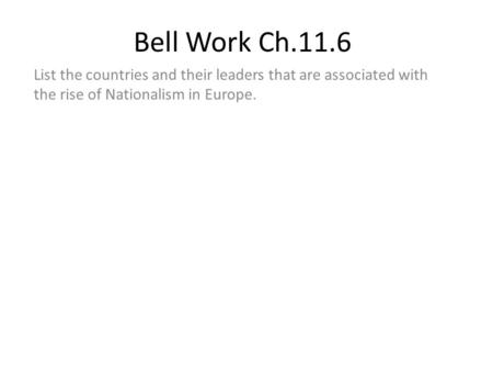 Bell Work Ch.11.6 List the countries and their leaders that are associated with the rise of Nationalism in Europe.