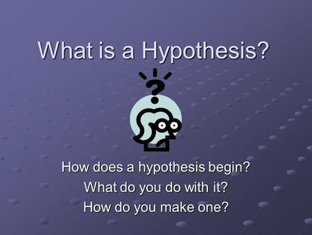 What is a Hypothesis? How does a hypothesis begin? What do you do with it? How do you make one?