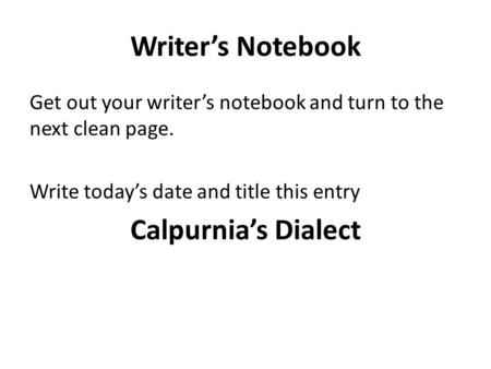 Writer's Notebook Get out your writer's notebook and turn to the next clean page. Write today's date and title this entry Calpurnia's Dialect.