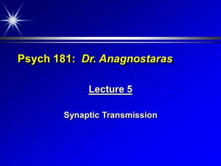 Psych 181: Dr. Anagnostaras Lecture 5 Synaptic Transmission.