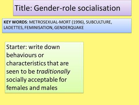 Title: Gender-role socialisation KEY WORDS: METROSEXUAL-MORT (1996), SUBCULTURE, LADETTES, FEMINISATION, GENDERQUAKE Starter: write down behaviours or.