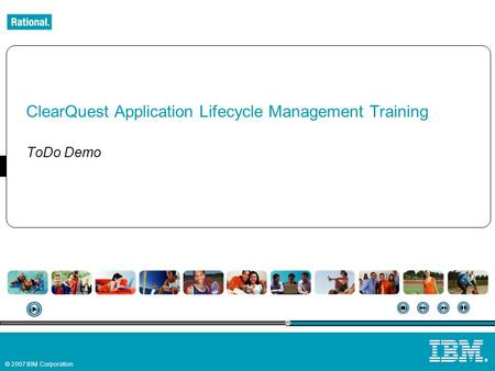 © 2007 IBM Corporation ® ClearQuest Application Lifecycle Management Training ToDo Demo.