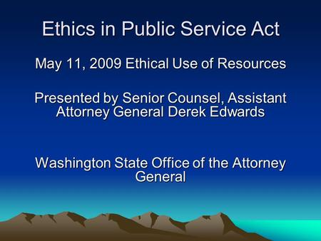 Ethics in Public Service Act May 11, 2009 Ethical Use of Resources Presented by Senior Counsel, Assistant Attorney General Derek Edwards Washington State.