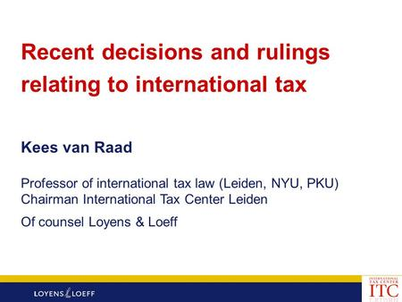 Recent decisions and rulings relating to international tax Kees van Raad Professor of international tax law (Leiden, NYU, PKU) Chairman International Tax.