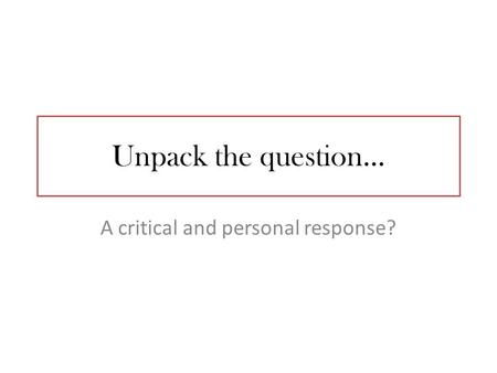 Unpack the question… A critical and personal response?