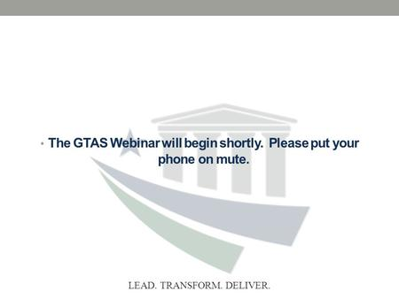 LEAD. TRANSFORM. DELIVER. The GTAS Webinar will begin shortly. Please put your phone on mute.