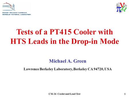 CM-26 Cooler and Lead Test1 Tests of a PT415 Cooler with HTS Leads in the Drop-in Mode Michael A. Green Lawrence Berkeley Laboratory, Berkeley CA 94720,