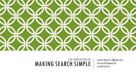 THE COMPLEX TASK OF MAKING SEARCH SIMPLE Jaime Teevan Microsoft Research UMAP 2015.