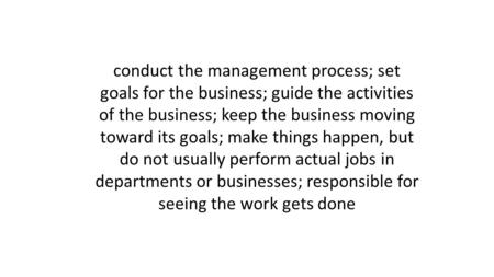 Conduct the management process; set goals for the business; guide the activities of the business; keep the business moving toward its goals; make things.