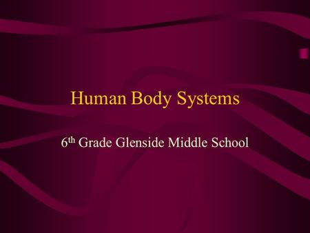 Human Body Systems 6 th Grade Glenside Middle School.