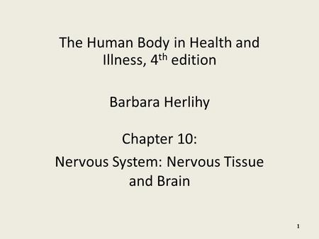 The Human Body in Health and Illness, 4 th edition Barbara Herlihy Chapter 10: Nervous System: Nervous Tissue and Brain 1.