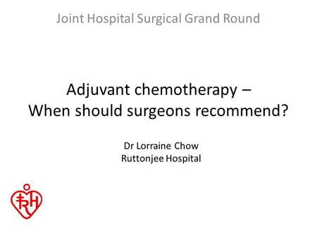 Adjuvant chemotherapy – When should surgeons recommend? Joint Hospital Surgical Grand Round Dr Lorraine Chow Ruttonjee Hospital.