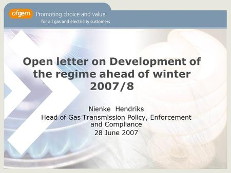 Open letter on Development of the regime ahead of winter 2007/8 Nienke Hendriks Head of Gas Transmission Policy, Enforcement and Compliance 28 June 2007.
