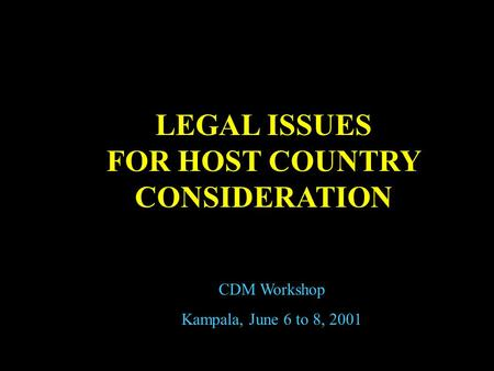 LEGAL ISSUES FOR HOST COUNTRY CONSIDERATION CDM Workshop Kampala, June 6 to 8, 2001.