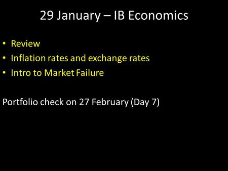 29 January – IB Economics Review Inflation rates and exchange rates Intro to Market Failure Portfolio check on 27 February (Day 7)