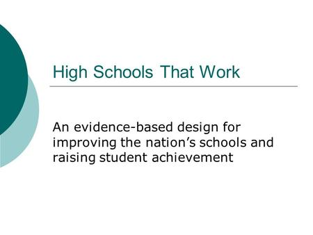 High Schools That Work An evidence-based design for improving the nation's schools and raising student achievement.