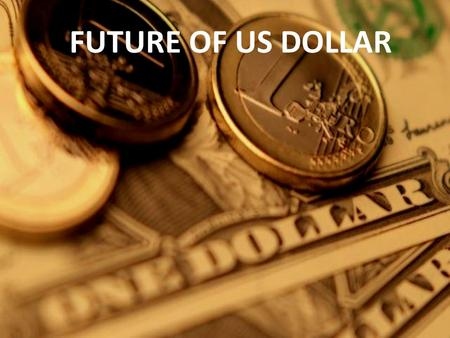 FUTURE OF US DOLLAR. The global economy is slowly emerging from the worst recession in seventy years. Strikingly, these seven decades coincide with the.