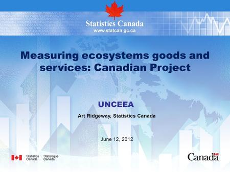 Measuring ecosystems goods and services: Canadian Project UNCEEA Art Ridgeway, Statistics Canada June 12, 2012.