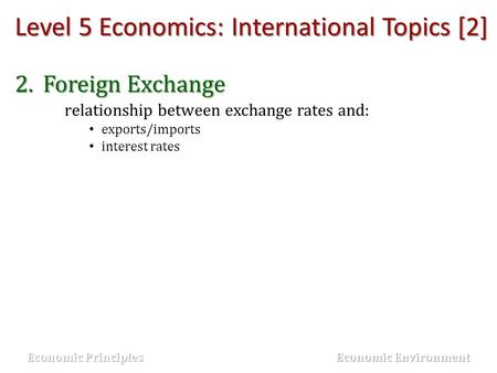 Level 5 Economics: International Topics [2] 2.Foreign Exchange relationship between exchange rates and: exports/imports interest rates Economic Principles.