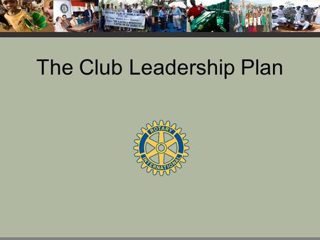 The Club Leadership Plan. Purpose The Club Leadership Plan helps clubs increase their ability to meet their goals in each Avenue of Service.