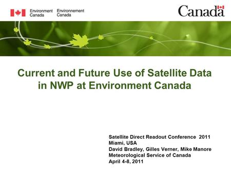 Current and Future Use of Satellite Data in NWP at Environment Canada Satellite Direct Readout Conference 2011 Miami, USA David Bradley, Gilles Verner,