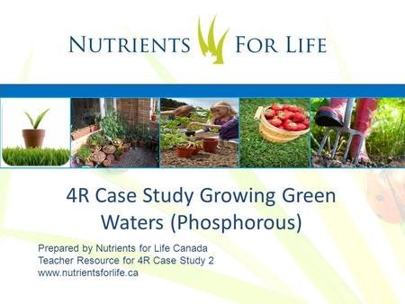 4R Case Study Growing Green Waters (Phosphorous) Prepared by Nutrients for Life Canada Teacher Resource for 4R Case Study 2 www.nutrientsforlife.ca.