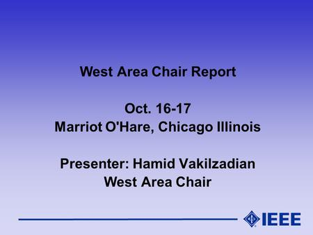 West Area Chair Report Oct. 16-17 Marriot O'Hare, Chicago Illinois Presenter: Hamid Vakilzadian West Area Chair.