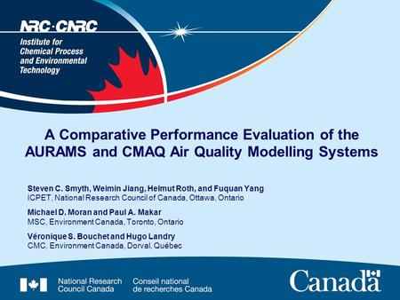 A Comparative Performance Evaluation of the AURAMS and CMAQ Air Quality Modelling Systems Steven C. Smyth, Weimin Jiang, Helmut Roth, and Fuquan Yang ICPET,