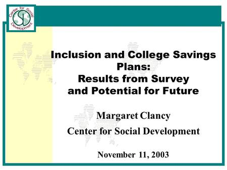 Inclusion and College Savings Plans: Results from Survey and Potential for Future Margaret Clancy Center for Social Development November 11, 2003.