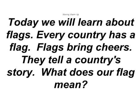 Morning Warm- Up Today we will learn about flags. Every country has a flag. Flags bring cheers. They tell a country's story. What does our flag mean?