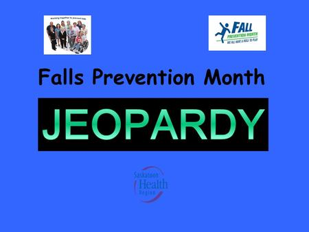 Falls Prevention Month HOW TO PLAY FALLS PREVENTION JEOPARDY 1.Click on the numbers under each category to see the question 2.After reading the question,