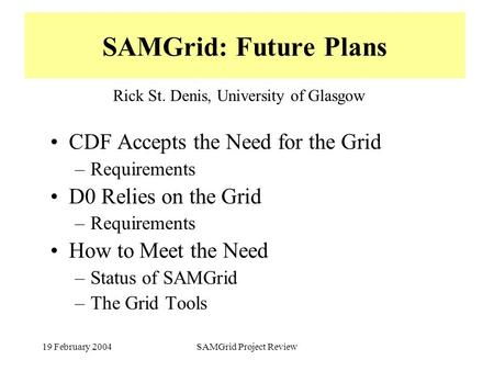 19 February 2004SAMGrid Project Review SAMGrid: Future Plans CDF Accepts the Need for the Grid –Requirements D0 Relies on the Grid –Requirements How to.