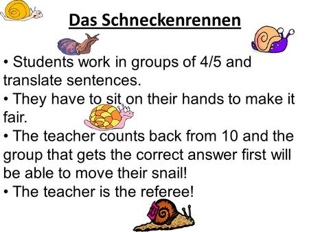 Das Schneckenrennen Students work in groups of 4/5 and translate sentences. They have to sit on their hands to make it fair. The teacher counts back from.