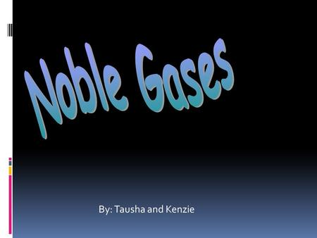 By: Tausha and Kenzie. Noble Gases Is the general name for the elements found in group 18 of the periodic table.