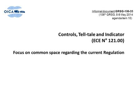 Controls, Tell-tale and Indicator (ECE N° 121.00) Focus on common space regarding the current Regulation Informal document GRSG-106-35 (106 th GRSG, 5-9.
